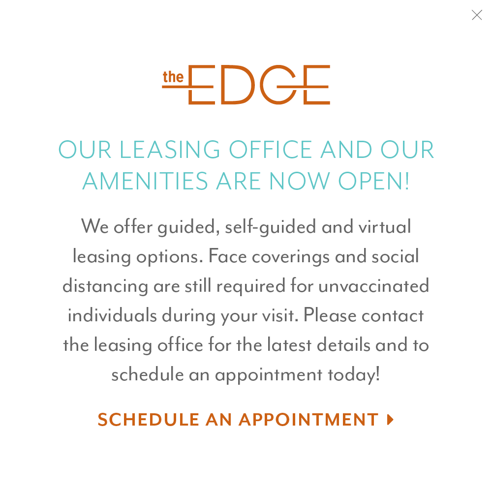Our leasing office and our amenities are now open! We offer guided, self-guided and virtual leasing options. Face coverings and social distancing are still required for unvaccinated individuals during your visit. Please contact the leasing office for latest details and to schedule an appointment today!